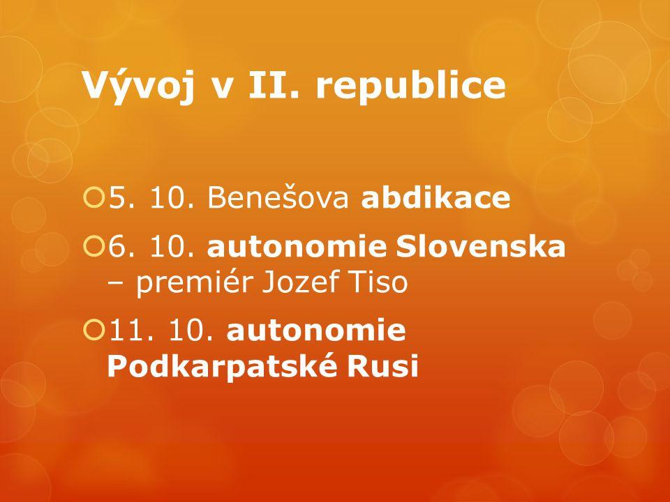 Vývoj v II. republice  5. 10. Benešova abdikace  6. 10. autonomie Slovenska – premiér Jozef Tiso  11. 10. autonomie Podkarpatské Rusi