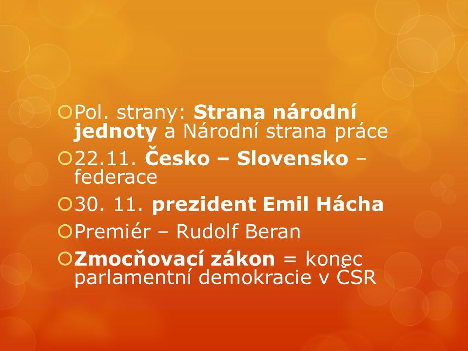  Pol. strany: Strana národní jednoty a Národní strana práce  22.11. Česko – Slovensko – federace  30. 11. prezident Emil Hácha  Premiér – Rudolf B