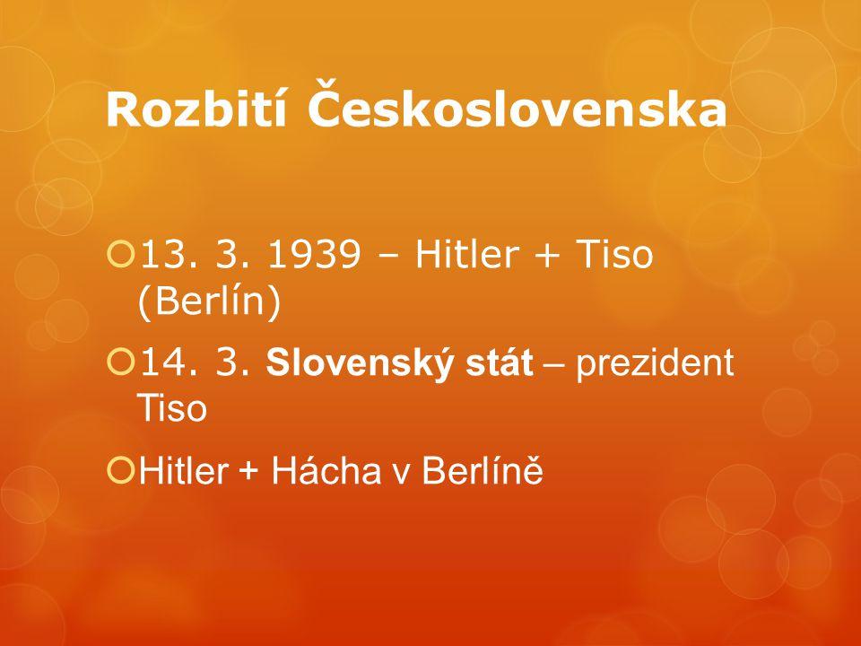 Rozbití Československa  13. 3. 1939 – Hitler + Tiso (Berlín)  14. 3. Slovenský stát – prezident Tiso  Hitler + Hácha v Berlíně