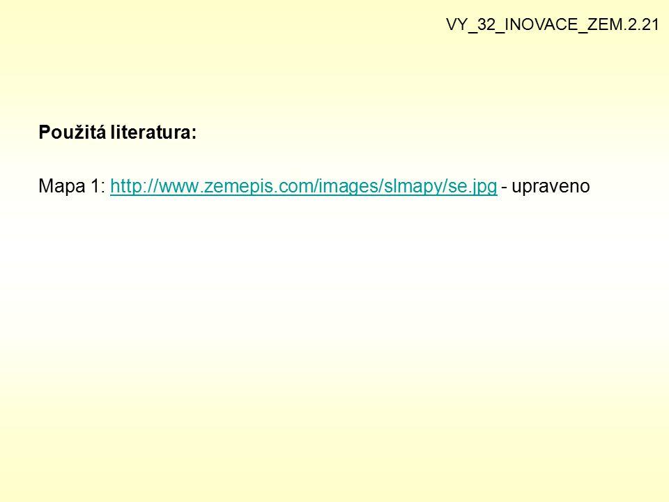 Použitá literatura: Mapa 1: http://www.zemepis.com/images/slmapy/se.jpg - upravenohttp://www.zemepis.com/images/slmapy/se.jpg VY_32_INOVACE_ZEM.2.21