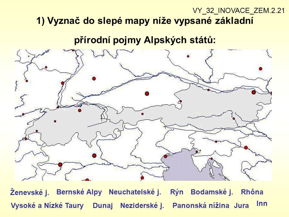 1) Vyznač do slepé mapy níže vypsané základní přírodní pojmy Alpských států: VY_32_INOVACE_ZEM.2.21 Ženevské j. Bernské Alpy Vysoké a Nízké Taury Neuc