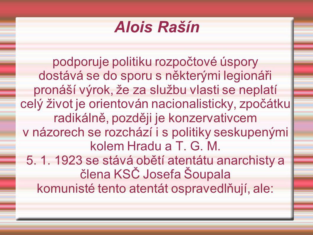 Alois Rašín podporuje politiku rozpočtové úspory dostává se do sporu s některými legionáři pronáší výrok, že za službu vlasti se neplatí celý život je orientován nacionalisticky, zpočátku radikálně, později je konzervativcem v názorech se rozchází i s politiky seskupenými kolem Hradu a T.