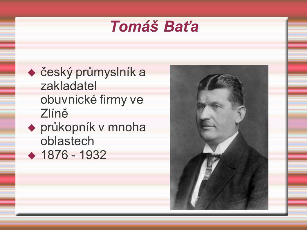 Tomáš Baťa  český průmyslník a zakladatel obuvnické firmy ve Zlíně  průkopník v mnoha oblastech  1876 - 1932