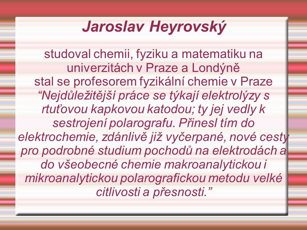 Jaroslav Heyrovský studoval chemii, fyziku a matematiku na univerzitách v Praze a Londýně stal se profesorem fyzikální chemie v Praze Nejdůležitější práce se týkají elektrolýzy s rtuťovou kapkovou katodou; ty jej vedly k sestrojení polarografu.