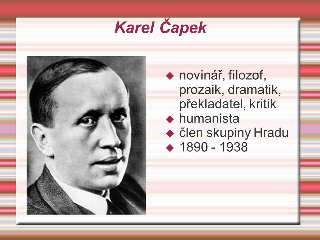 Karel Čapek  novinář, filozof, prozaik, dramatik, překladatel, kritik  humanista  člen skupiny Hradu  1890 - 1938