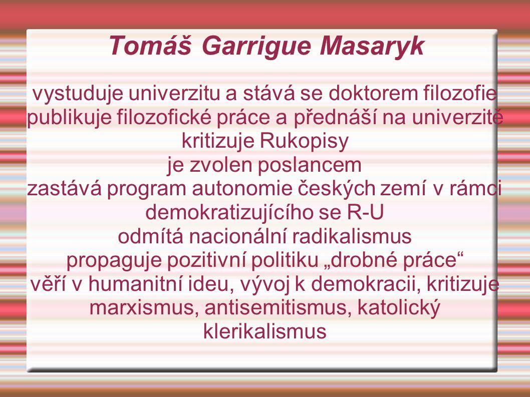 """Tomáš Garrigue Masaryk vystuduje univerzitu a stává se doktorem filozofie publikuje filozofické práce a přednáší na univerzitě kritizuje Rukopisy je zvolen poslancem zastává program autonomie českých zemí v rámci demokratizujícího se R-U odmítá nacionální radikalismus propaguje pozitivní politiku """"drobné práce věří v humanitní ideu, vývoj k demokracii, kritizuje marxismus, antisemitismus, katolický klerikalismus"""