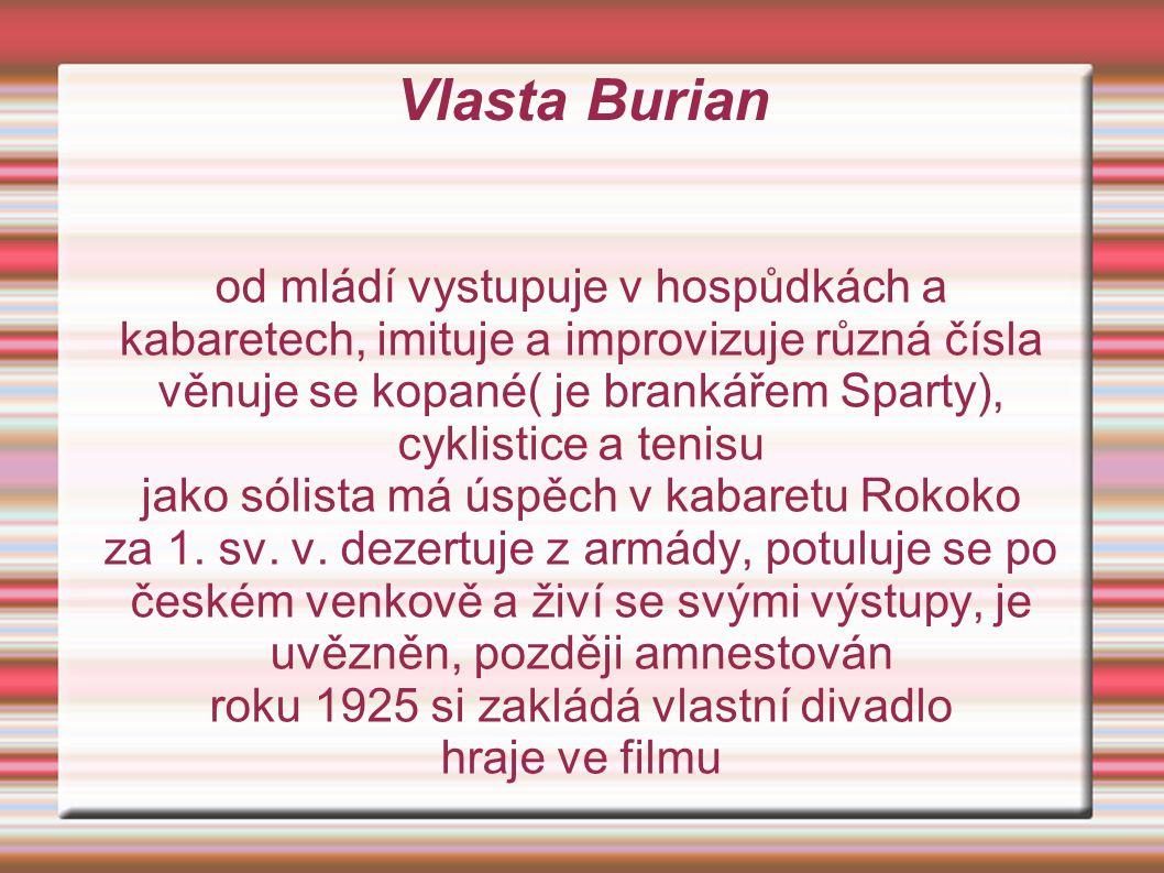 Vlasta Burian od mládí vystupuje v hospůdkách a kabaretech, imituje a improvizuje různá čísla věnuje se kopané( je brankářem Sparty), cyklistice a tenisu jako sólista má úspěch v kabaretu Rokoko za 1.