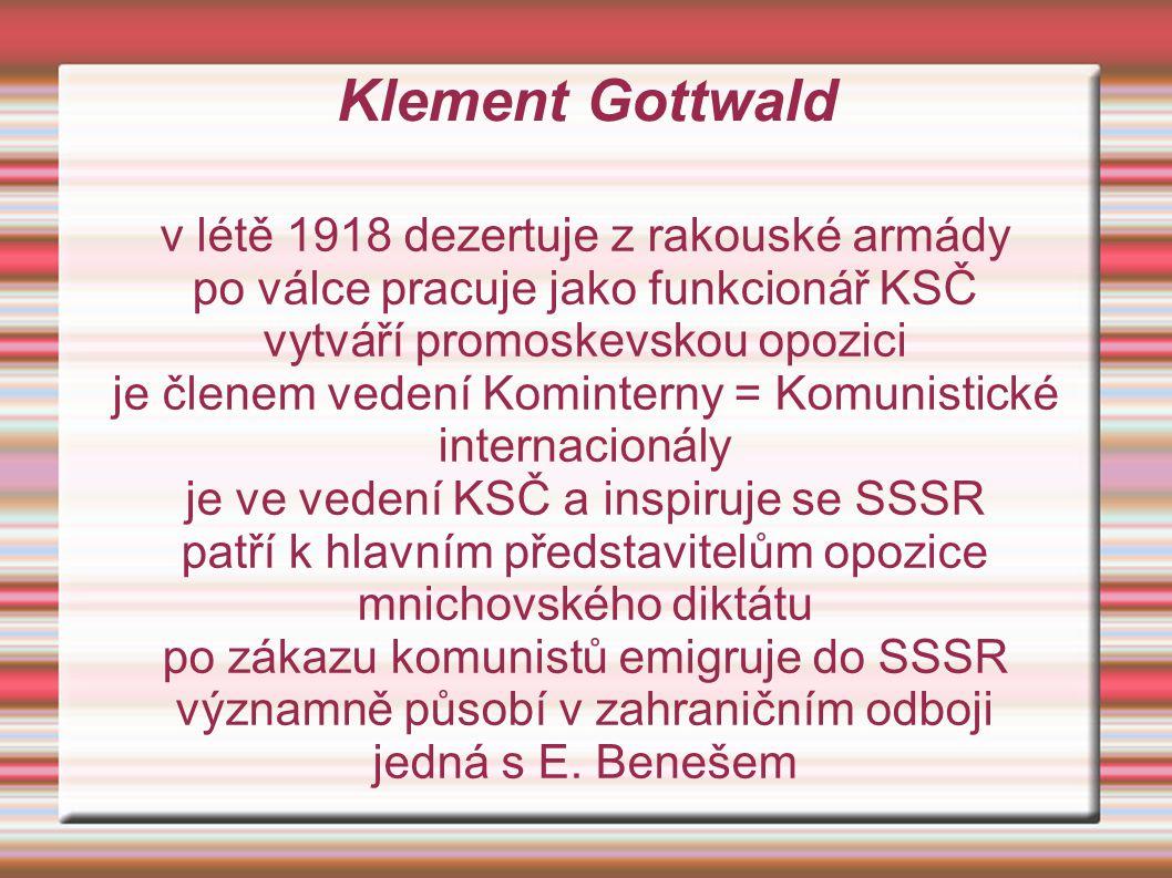 Klement Gottwald v létě 1918 dezertuje z rakouské armády po válce pracuje jako funkcionář KSČ vytváří promoskevskou opozici je členem vedení Kominterny = Komunistické internacionály je ve vedení KSČ a inspiruje se SSSR patří k hlavním představitelům opozice mnichovského diktátu po zákazu komunistů emigruje do SSSR významně působí v zahraničním odboji jedná s E.