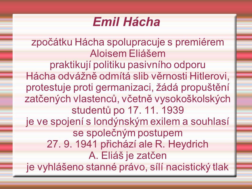 Emil Hácha zpočátku Hácha spolupracuje s premiérem Aloisem Eliášem praktikují politiku pasivního odporu Hácha odvážně odmítá slib věrnosti Hitlerovi, protestuje proti germanizaci, žádá propuštění zatčených vlastenců, včetně vysokoškolských studentů po 17.