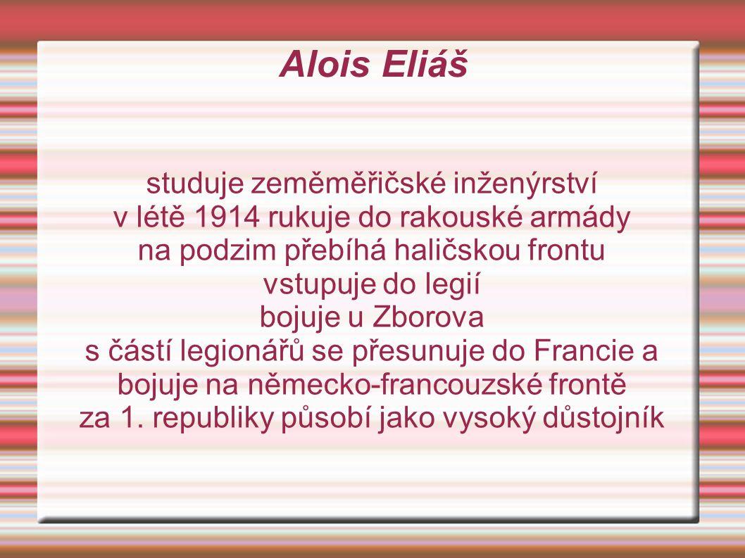 Alois Eliáš studuje zeměměřičské inženýrství v létě 1914 rukuje do rakouské armády na podzim přebíhá haličskou frontu vstupuje do legií bojuje u Zborova s částí legionářů se přesunuje do Francie a bojuje na německo-francouzské frontě za 1.