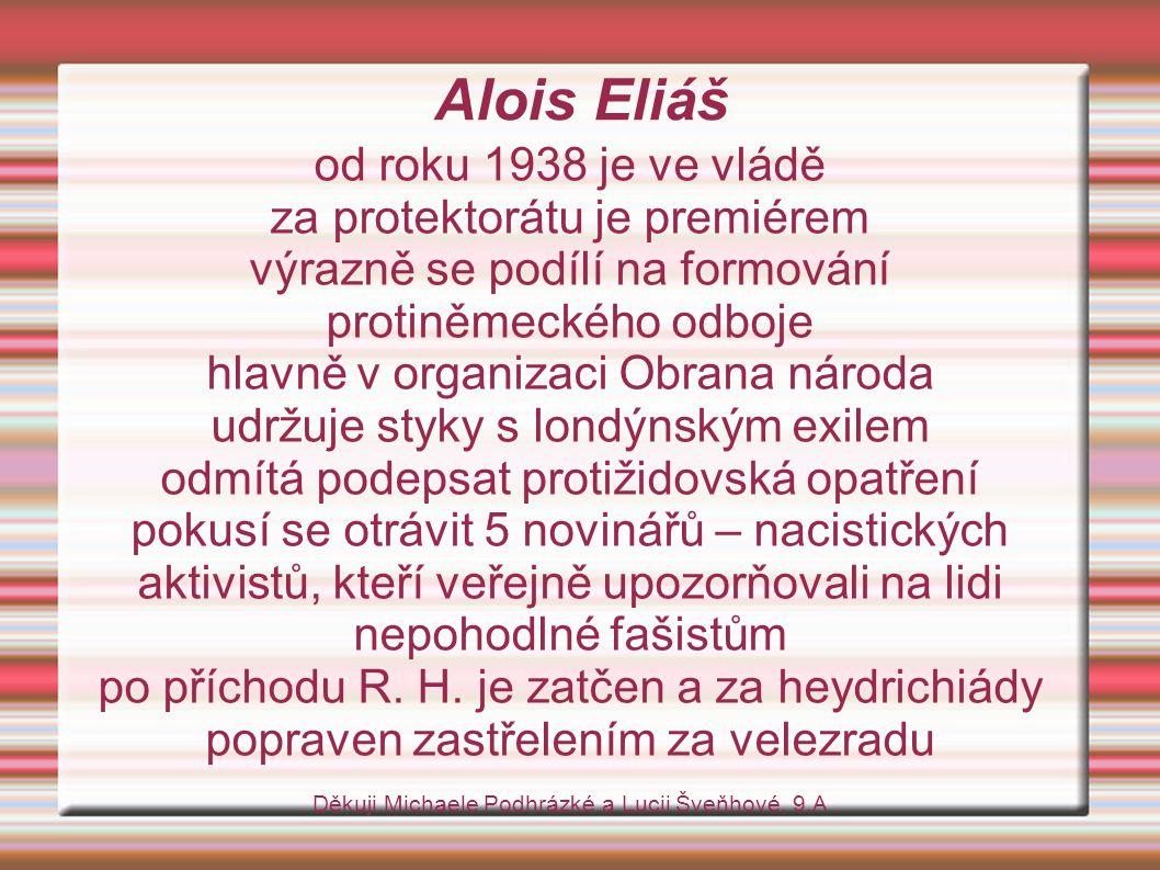 Alois Eliáš od roku 1938 je ve vládě za protektorátu je premiérem výrazně se podílí na formování protiněmeckého odboje hlavně v organizaci Obrana národa udržuje styky s londýnským exilem odmítá podepsat protižidovská opatření pokusí se otrávit 5 novinářů – nacistických aktivistů, kteří veřejně upozorňovali na lidi nepohodlné fašistům po příchodu R.