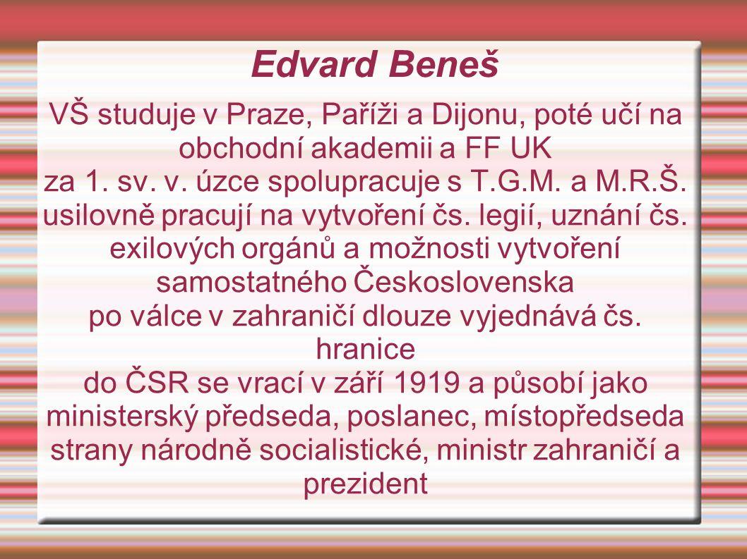 Edvard Beneš je politikem evropského formátu stojí u zrodu Společnosti národů je jejím předsedou, členem Rady a bezpečnostního výboru prosazuje politiku kolektivní bezpečnosti bezpečnost ČSR zajišťuje smlouvami s Francií, Malou dohodou a SSSR, v září 1938 ale přijme potupnou Mnichovskou dohodu abdikuje a odchází do exilu v Londýně vytváří čs.
