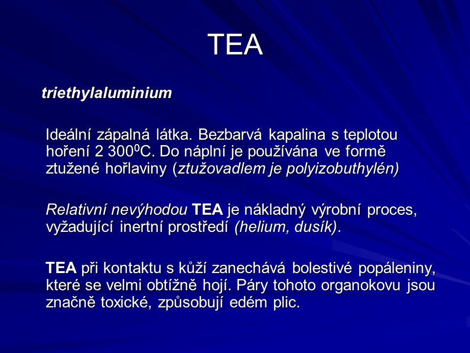 TEA triethylaluminium triethylaluminium Ideální zápalná látka. Bezbarvá kapalina s teplotou hoření 2 300 0 C. Do náplní je používána ve formě ztužené