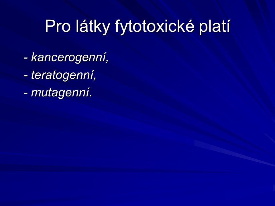 Pro látky fytotoxické platí - kancerogenní, - kancerogenní, - teratogenní, - teratogenní, - mutagenní. - mutagenní.