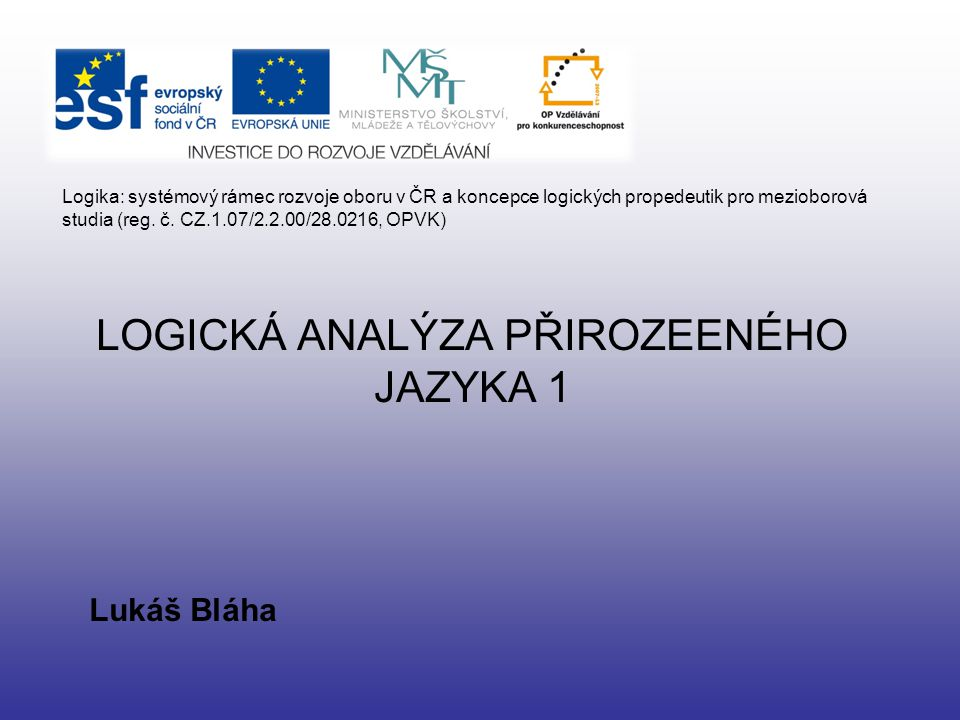 LOGICKÁ ANALÝZA PŘIROZEENÉHO JAZYKA 1 Lukáš Bláha Logika: systémový rámec rozvoje oboru v ČR a koncepce logických propedeutik pro mezioborová studia (