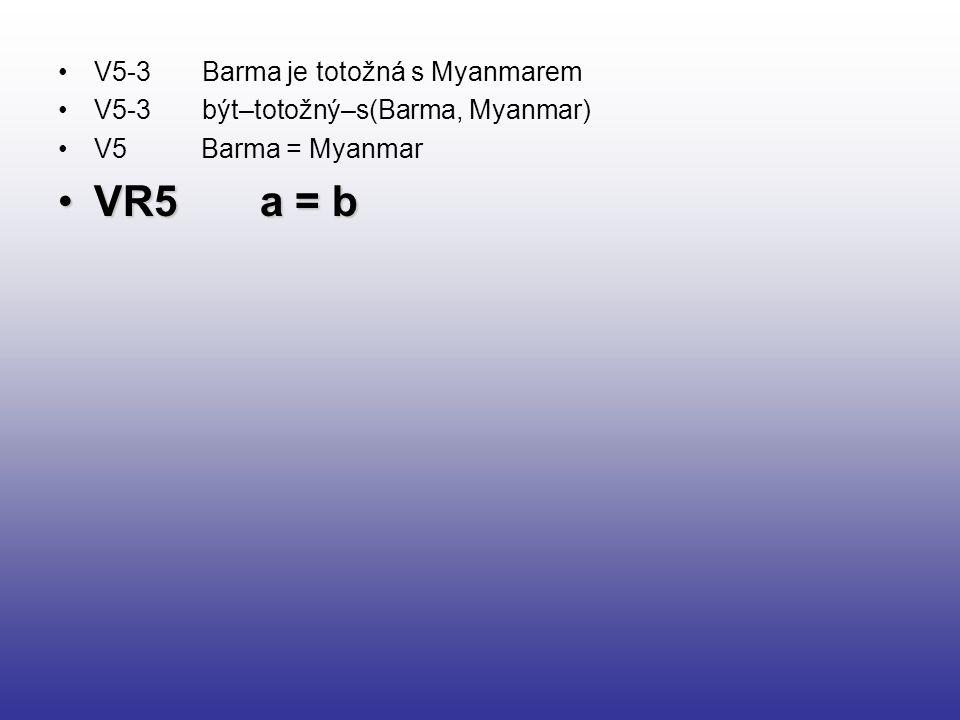 V5-3 Barma je totožná s Myanmarem V5-3 být–totožný–s(Barma, Myanmar) V5 Barma = Myanmar VR5 a = bVR5 a = b