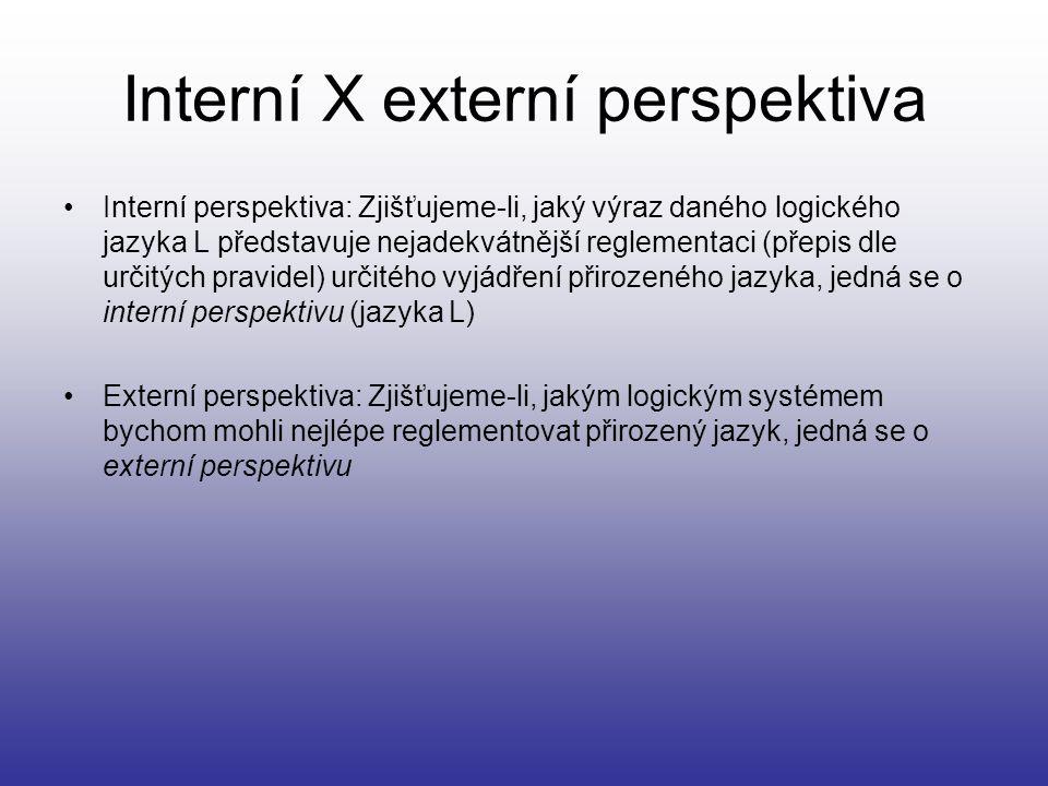 Interní X externí perspektiva Interní perspektiva: Zjišťujeme-li, jaký výraz daného logického jazyka L představuje nejadekvátnější reglementaci (přepi