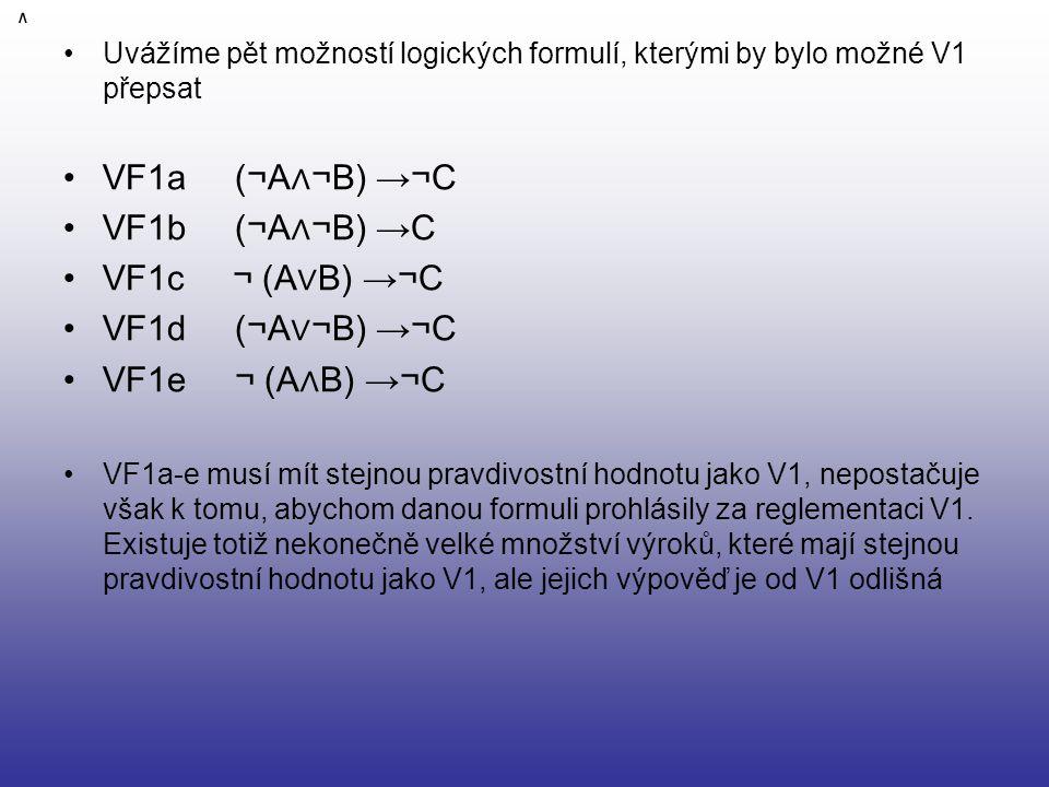 Uvážíme pět možností logických formulí, kterými by bylo možné V1 přepsat VF1a (¬A ∧ ¬B) →¬C VF1b (¬A ∧ ¬B) →C VF1c ¬ (A ∨ B) →¬C VF1d (¬A ∨ ¬B) →¬C VF