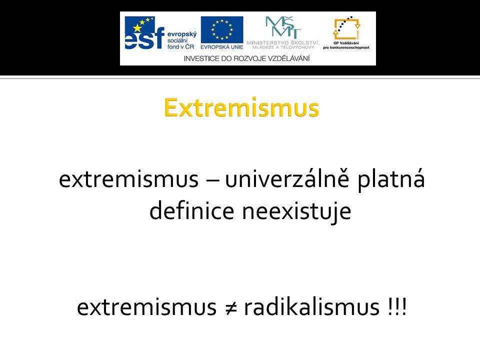 extremismus – univerzálně platná definice neexistuje extremismus ≠ radikalismus !!!