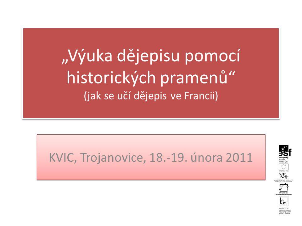 """""""Výuka dějepisu pomocí historických pramenů (jak se učí dějepis ve Francii) KVIC, Trojanovice, 18.-19."""