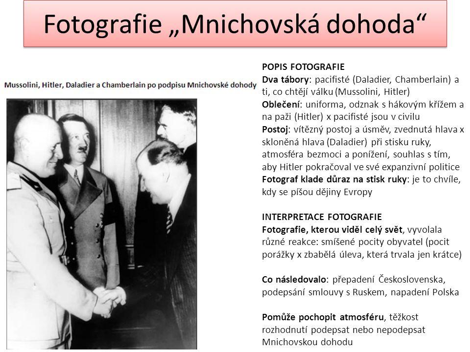 """Fotografie """"Mnichovská dohoda POPIS FOTOGRAFIE Dva tábory: pacifisté (Daladier, Chamberlain) a ti, co chtějí válku (Mussolini, Hitler) Oblečení: uniforma, odznak s hákovým křížem a na paži (Hitler) x pacifisté jsou v civilu Postoj: vítězný postoj a úsměv, zvednutá hlava x skloněná hlava (Daladier) při stisku ruky, atmosféra bezmoci a ponížení, souhlas s tím, aby Hitler pokračoval ve své expanzivní politice Fotograf klade důraz na stisk ruky: je to chvíle, kdy se píšou dějiny Evropy INTERPRETACE FOTOGRAFIE Fotografie, kterou viděl celý svět, vyvolala různé reakce: smíšené pocity obyvatel (pocit porážky x zbabělá úleva, která trvala jen krátce) Co následovalo: přepadení Československa, podepsání smlouvy s Ruskem, napadení Polska Pomůže pochopit atmosféru, těžkost rozhodnutí podepsat nebo nepodepsat Mnichovskou dohodu"""