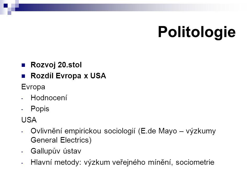 Politologie Rozvoj 20.stol Rozdíl Evropa x USA Evropa - Hodnocení - Popis USA - Ovlivnění empirickou sociologií (E.de Mayo – výzkumy General Electrics) - Gallupův ústav - Hlavní metody: výzkum veřejného mínění, sociometrie