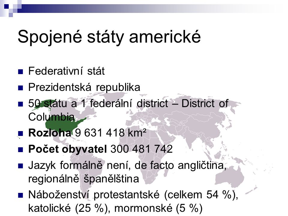 Federativní stát Prezidentská republika 50 státu a 1 federální district – District of Columbia Rozloha 9 631 418 km² Počet obyvatel 300 481 742 Jazyk formálně není, de facto angličtina, regionálně španělština Náboženství protestantské (celkem 54 %), katolické (25 %), mormonské (5 %)