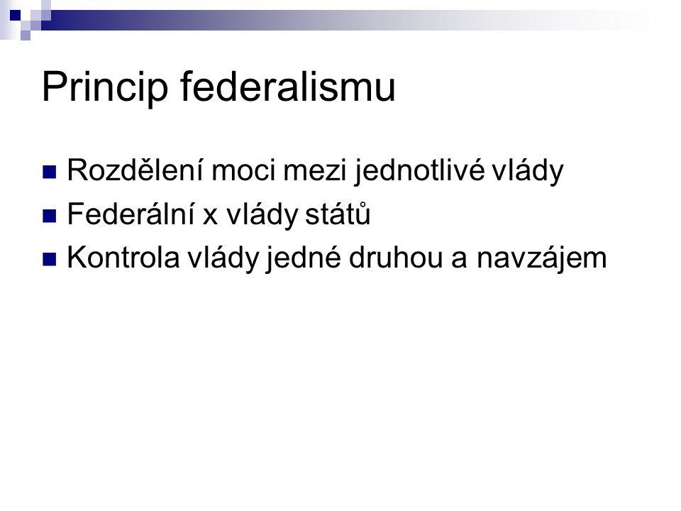 Princip federalismu Rozdělení moci mezi jednotlivé vlády Federální x vlády států Kontrola vlády jedné druhou a navzájem