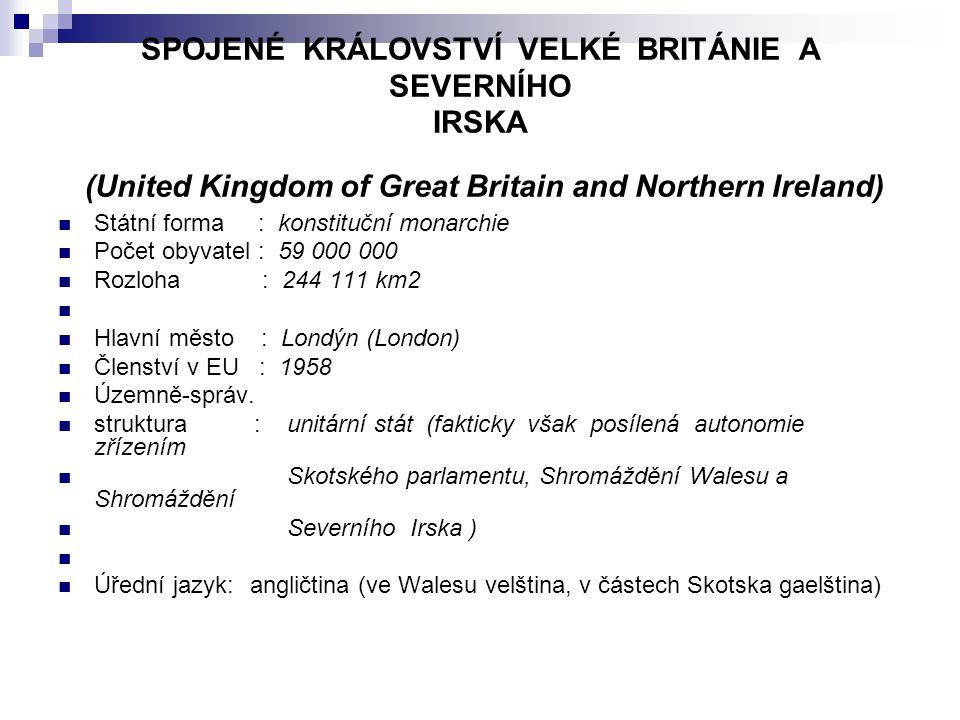 SPOJENÉ KRÁLOVSTVÍ VELKÉ BRITÁNIE A SEVERNÍHO IRSKA (United Kingdom of Great Britain and Northern Ireland) Státní forma : konstituční monarchie Počet obyvatel : 59 000 000 Rozloha : 244 111 km2 Hlavní město : Londýn (London) Členství v EU : 1958 Územně-správ.