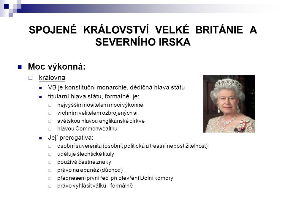 SPOJENÉ KRÁLOVSTVÍ VELKÉ BRITÁNIE A SEVERNÍHO IRSKA Moc výkonná:  královna VB je konstituční monarchie, dědičná hlava státu titulární hlava státu, formálně je:  nejvyšším nositelem moci výkonné  vrchním velitelem ozbrojených sil  světskou hlavou anglikánské církve  hlavou Commonwealthu Její prerogativa:  osobní suverenita (osobní, politická a trestní nepostižitelnost)  uděluje šlechtické tituly  používá čestné znaky  právo na apanáž (důchod)  přednesení první řeči při otevření Dolní komory  právo vyhlásit válku - formálně