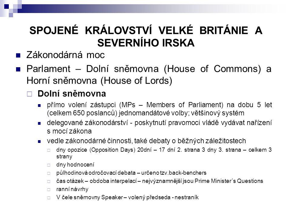SPOJENÉ KRÁLOVSTVÍ VELKÉ BRITÁNIE A SEVERNÍHO IRSKA Zákonodárná moc Parlament – Dolní sněmovna (House of Commons) a Horní sněmovna (House of Lords)  Dolní sněmovna přímo volení zástupci (MPs – Members of Parliament) na dobu 5 let (celkem 650 poslanců) jednomandátové volby; většinový systém delegované zákonodárství - poskytnutí pravomoci vládě vydávat nařízení s mocí zákona vedle zákonodárné činnosti, také debaty o běžných záležitostech  dny opozice (Opposition Days) 20dní – 17 dní 2.