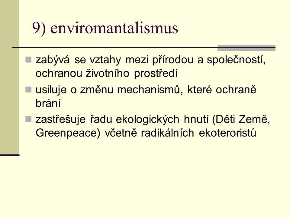9) enviromantalismus zabývá se vztahy mezi přírodou a společností, ochranou životního prostředí usiluje o změnu mechanismů, které ochraně brání zastřešuje řadu ekologických hnutí (Děti Země, Greenpeace) včetně radikálních ekoteroristů