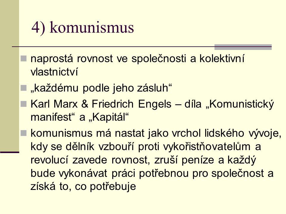 """4) komunismus naprostá rovnost ve společnosti a kolektivní vlastnictví """"každému podle jeho zásluh Karl Marx & Friedrich Engels – díla """"Komunistický manifest a """"Kapitál komunismus má nastat jako vrchol lidského vývoje, kdy se dělník vzbouří proti vykořistňovatelům a revolucí zavede rovnost, zruší peníze a každý bude vykonávat práci potřebnou pro společnost a získá to, co potřebuje"""