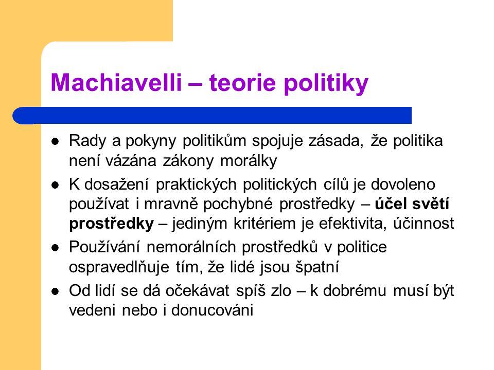 Machiavelli – teorie politiky Rady a pokyny politikům spojuje zásada, že politika není vázána zákony morálky K dosažení praktických politických cílů j