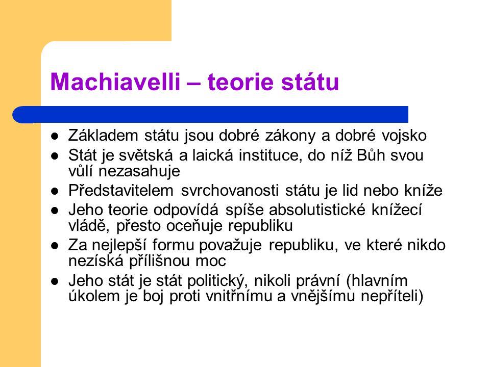 Machiavelli – teorie státu Základem státu jsou dobré zákony a dobré vojsko Stát je světská a laická instituce, do níž Bůh svou vůlí nezasahuje Předsta