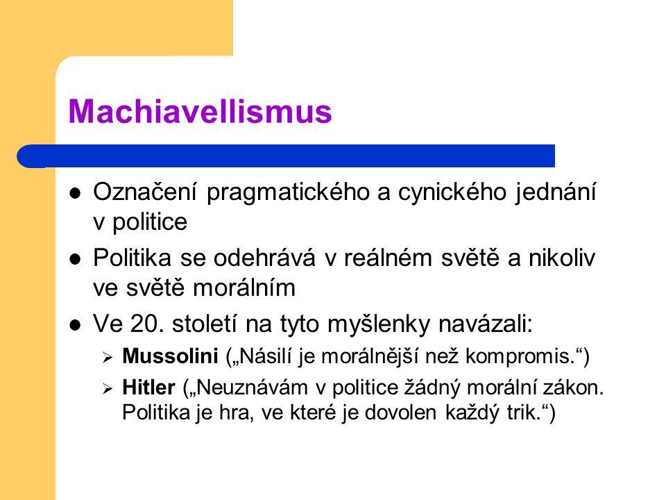 Machiavellismus Označení pragmatického a cynického jednání v politice Politika se odehrává v reálném světě a nikoliv ve světě morálním Ve 20. století
