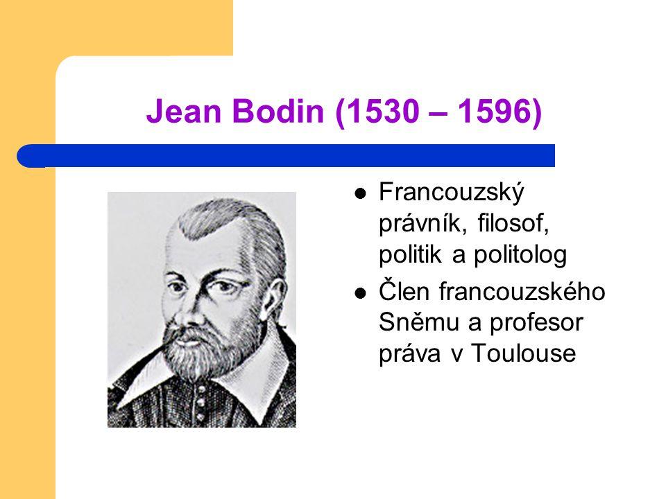 Jean Bodin (1530 – 1596) Francouzský právník, filosof, politik a politolog Člen francouzského Sněmu a profesor práva v Toulouse