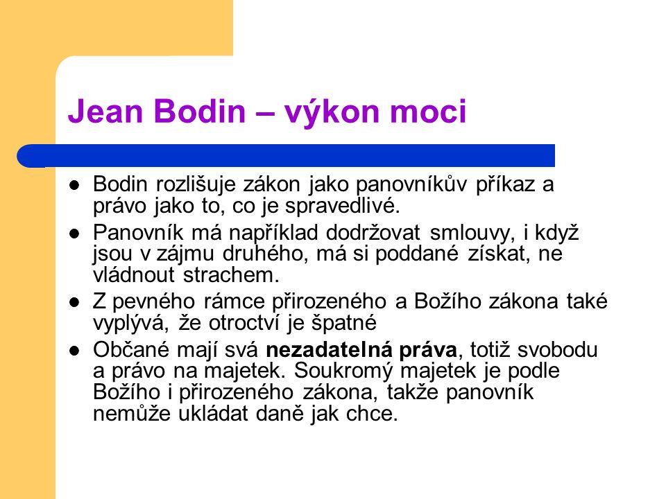 Jean Bodin – výkon moci Bodin rozlišuje zákon jako panovníkův příkaz a právo jako to, co je spravedlivé. Panovník má například dodržovat smlouvy, i kd