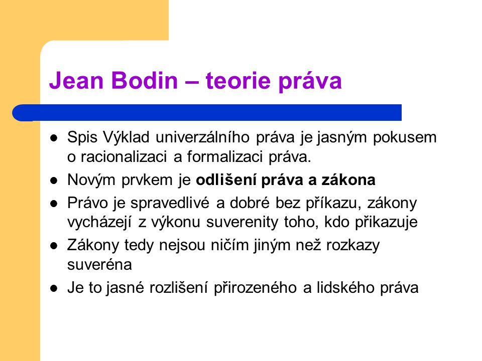 Jean Bodin – teorie práva Spis Výklad univerzálního práva je jasným pokusem o racionalizaci a formalizaci práva. Novým prvkem je odlišení práva a záko