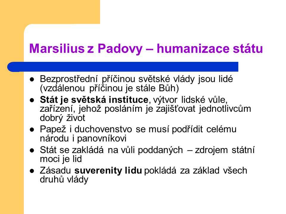 Marsilius z Padovy – humanizace státu Bezprostřední příčinou světské vlády jsou lidé (vzdálenou příčinou je stále Bůh) Stát je světská instituce, výtv