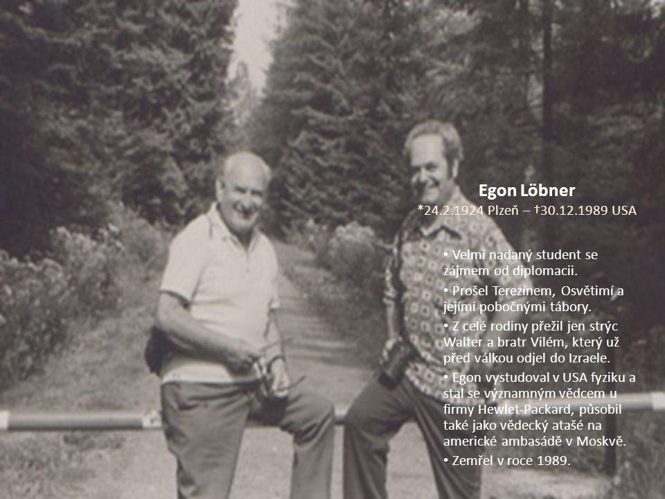 Egon Löbner *24.2.1924 Plzeň – †30.12.1989 USA Velmi nadaný student se zájmem od diplomacii. Prošel Terezínem, Osvětimí a jejími pobočnými tábory. Z c