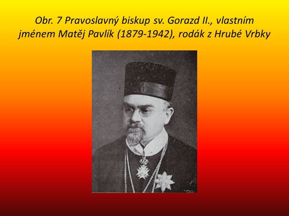 Obr. 7 Pravoslavný biskup sv. Gorazd II., vlastním jménem Matěj Pavlík (1879-1942), rodák z Hrubé Vrbky