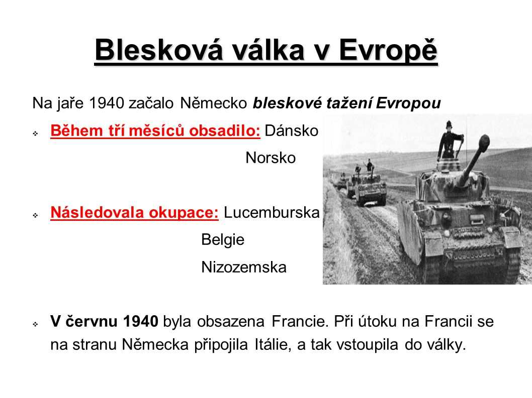 Blesková válka v Evropě Na jaře 1940 začalo Německo bleskové tažení Evropou  Během tří měsíců obsadilo: Dánsko Norsko  Následovala okupace: Lucemburska Belgie Nizozemska  V červnu 1940 byla obsazena Francie.