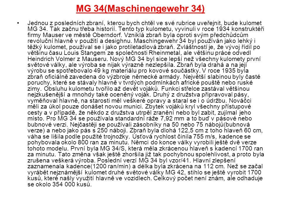 MG 34(Maschinengewehr 34) Jednou z posledních zbraní, kterou bych chtěl ve své rubrice uveřejnit, bude kulomet MG 34. Tak začnu třeba historií. Tento