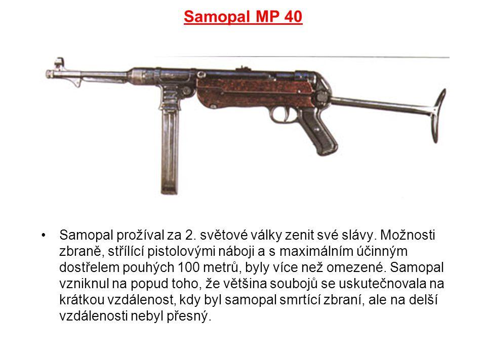 Samopal MP 40 Samopal prožíval za 2. světové války zenit své slávy. Možnosti zbraně, střílící pistolovými náboji a s maximálním účinným dostřelem pouh