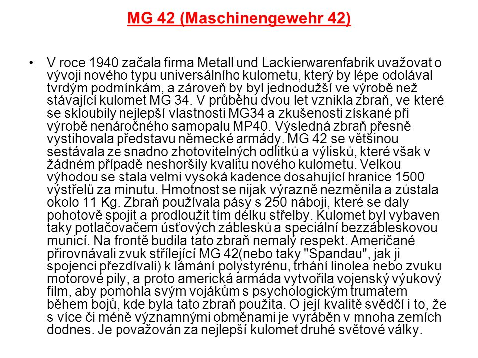 MG 42 (Maschinengewehr 42) V roce 1940 začala firma Metall und Lackierwarenfabrik uvažovat o vývoji nového typu universálního kulometu, který by lépe