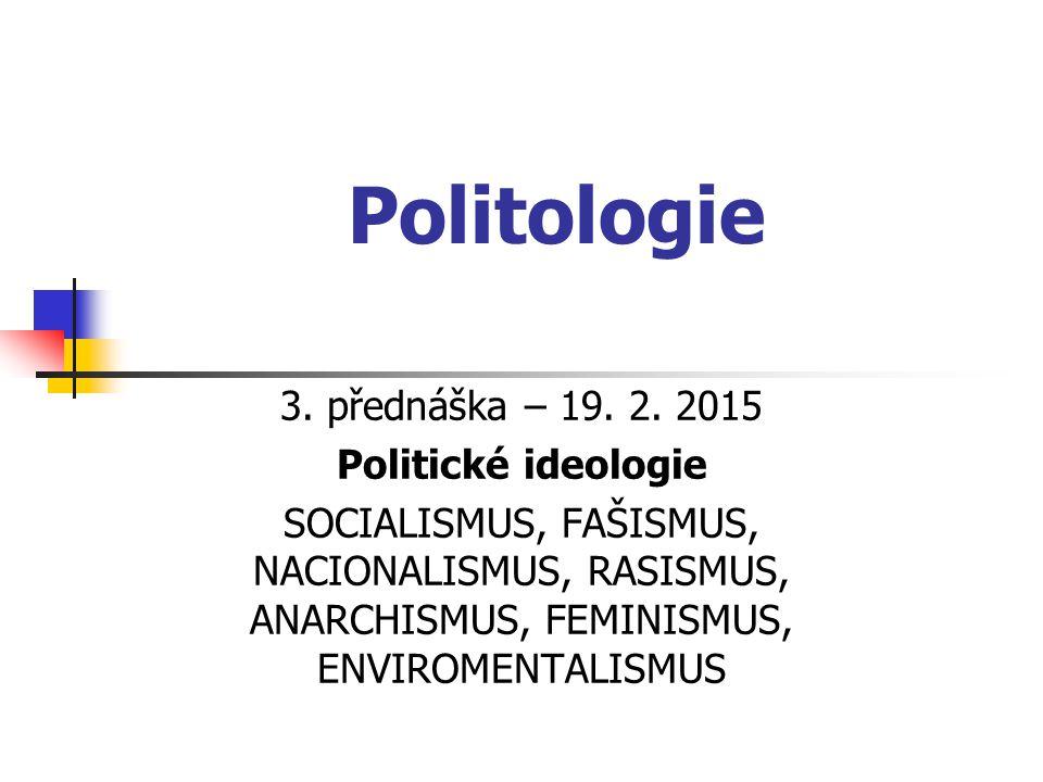 Politologie 3. přednáška – 19. 2. 2015 Politické ideologie SOCIALISMUS, FAŠISMUS, NACIONALISMUS, RASISMUS, ANARCHISMUS, FEMINISMUS, ENVIROMENTALISMUS