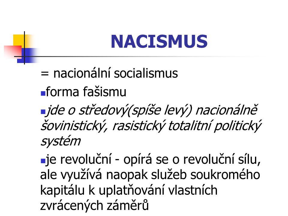 NACISMUS = nacionální socialismus forma fašismu jde o středový(spíše levý) nacionálně šovinistický, rasistický totalitní politický systém je revoluční