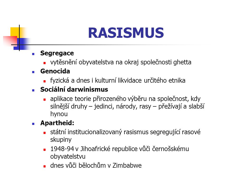 RASISMUS Segregace vytěsnění obyvatelstva na okraj společnosti ghetta Genocida fyzická a dnes i kulturní likvidace určitého etnika Sociální darwinismu
