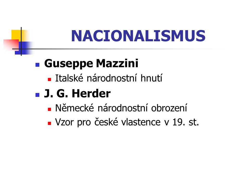 NACIONALISMUS Guseppe Mazzini Italské národnostní hnutí J. G. Herder Německé národnostní obrození Vzor pro české vlastence v 19. st.